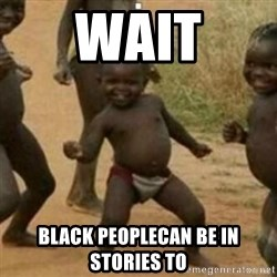 Black Kid - wait black peoplecan be in stories to