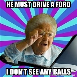 old lady - he must drive a ford i don't see any balls