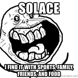 Happy Forever Alone - Solace I find it with sports, family, friends, and food