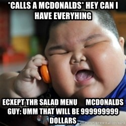 fat chinese kid - *calls a MCDonalds* hey can i have everyhing ecxept thr salad menu      Mcdonalds guy: umm that will be 999999999 dollars