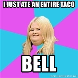 Fat Girl - I just ate an entire taco bell