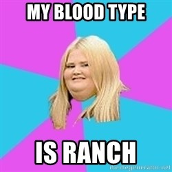 Fat Girl - my blood type is ranch