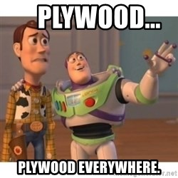 Toy story - Plywood...       Plywood Everywhere.