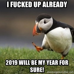 Unpopular Opinion Puffin - I fucked up already 2019 will be my year for sure!