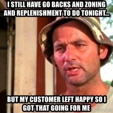Bill Murray Caddyshack - I still have go backs and zoning and replenishment to do tonight... But my customer left happy so i got that going for me