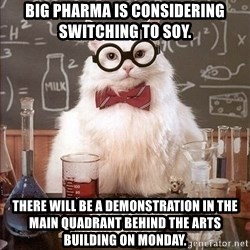 Chemistry Cat - Big Pharma is considering switching to Soy. There will be a demonstration in the main Quadrant behind the arts building on monday.