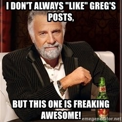 """The Most Interesting Man In The World - I don't always """"Like"""" Greg's posts, But this one is freaking awesome!"""