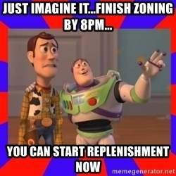 Everywhere - Just imagine it...finish zoning by 8pm... you can start replenishment now