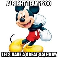 mickey mouse - alright team 1200 lets have a great sale day