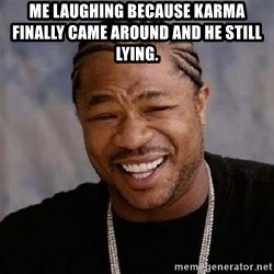 Yo Dawg - Me laughing because Karma finally came around and he still lying.