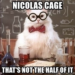 Chemistry Cat - Nicolas Cage That's not the half of it