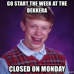 Bad Luck Brian - Go start the week at the Dekkera Closed on Monday