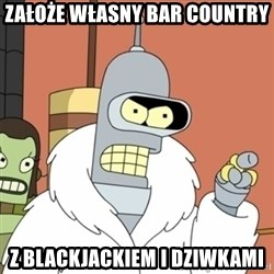 bender blackjack and hookers - ZAŁOŻE WŁASNY BAR COUNTRY Z BLACKJACKIEM I DZIWKAMI