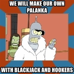 Blackjack and hookers bender - We will make our own Palanka With blackjack and hookers