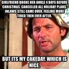 Bill Murray Caddyshack - Girlfriend broke her ankle 4 days before Christmas. Cancelled all holiday plans. Inlaws still came over. Feeling more tired then ever after. But its my cakeday, which is nice.