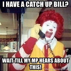 Ronald Mcdonald Call - I have a catch up bill?  Wait till my MP hears about this!