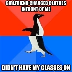 Socially Awesome Awkward Penguin - girlfriend changed clothes infront of me didn't have my glasses on