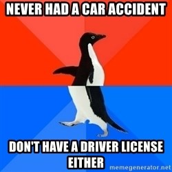 Socially Awesome Awkward Penguin - never had a car accident don't have a driver license either