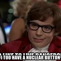 I too like to live dangerously - I too have a Nuclear Button