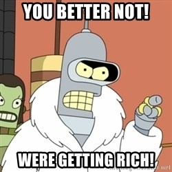bender blackjack and hookers - you better not! Were getting rich!