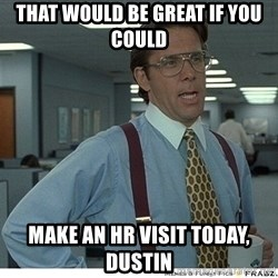 That would be great - That would be great if you could make an HR Visit today, Dustin