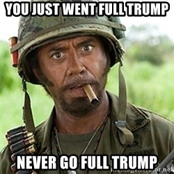 Tropic Thunder Downey - You just went full Trump Never go full Trump