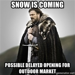 Game of Thrones - SNOW IS COMING Possible Delayed Opening for Outdoor Market