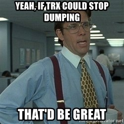 Yeah that'd be great... - yeah, If TRX could stop dumping That'D be great
