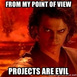 Anakin Skywalker - from my point of view projects are evil