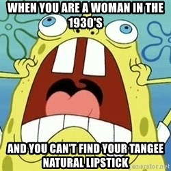 Enraged Spongebob - when you are a woman in the 1930's  and you can't find your tangee natural lipstick