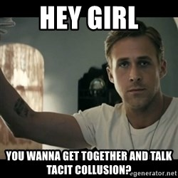 ryan gosling hey girl - Hey girl You wanna get together and talk tacit collusion?