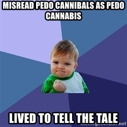 Success Kid - Misread pedo cannibals as pedo cannabis Lived to tell the tale