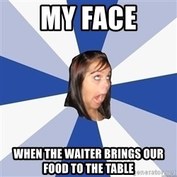 Annoying Facebook Girl - My face When the waiter brings our food to the table