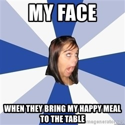 Annoying Facebook Girl - my face when they bring my happy meal to the table