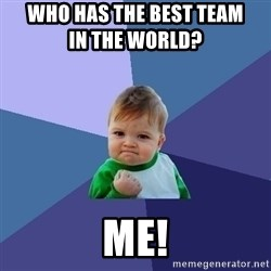 Success Kid - who has the best team                       in the world?                              ME!