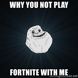 Forever Alone - WHY YOU NOT PLAY FORTNITE WITH ME
