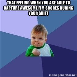 Success Kid - That feeling when you are able to capture awesome FIM scores during your shift