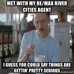 so i guess you could say things are getting pretty serious - MET WITH MY RE/MAX RIVER CITIES AGENT I GUESS YOU COULD SAY THINGS ARE GETTIN' PRETTY SERIOUS