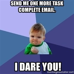 Success Kid - Send me one more task complete email.  I DARE YOU!