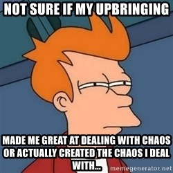 Not sure if troll - Not sure if my upbringing made me great at dealing with chaos or actually created the chaos I deal with...