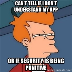 Not sure if troll - can't tell if I don't understand my app or if security is being punitive
