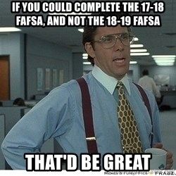 That would be great - if you could complete the 17-18 fafsa, and not the 18-19 fafsa that'd be great