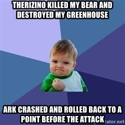 Success Kid - Therizino killed my bear and destroyed my greenhouse Ark crashed and rolled back to a point before the attack