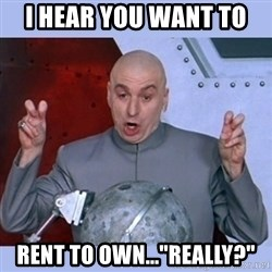 "Dr Evil meme - I hear you want to  rent to own...""really?"""
