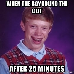 Bad Luck Brian - When the boy found the clit After 25 minutes
