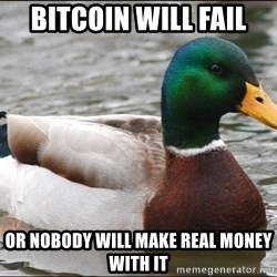 Actual Advice Mallard 1 - bitcoin will fail or nobody will make real money with it