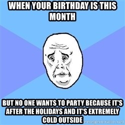 Okay Guy - When your birthday is this month But no one wants to party because it's after the holidays and it's extremely cold outside