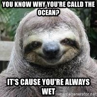 Sexual Sloth - You know why you're calld the ocean? It's cause you're always wet