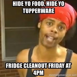 Hide Yo Kids - Hide yo food, hide yo tupperware Fridge Cleanout Friday at 4pm