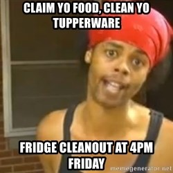 Hide Yo Kids - Claim yo food, clean yo tupperware Fridge Cleanout at 4pm Friday